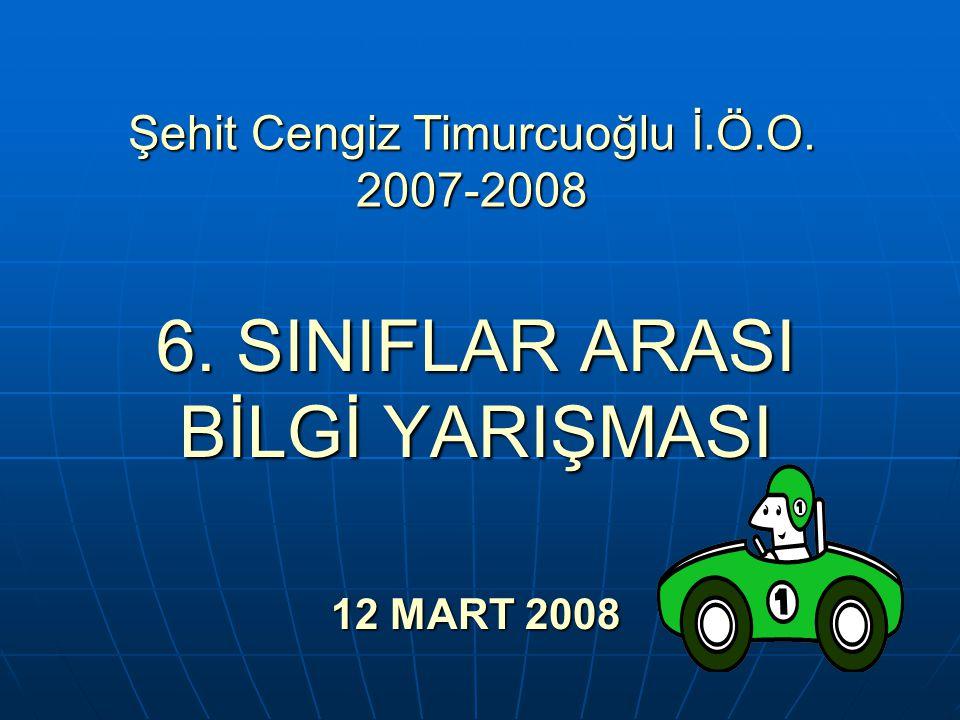 Şehit Cengiz Timurcuoğlu İ.Ö.O. 2007-2008 6. SINIFLAR ARASI BİLGİ YARIŞMASI 12 MART 2008