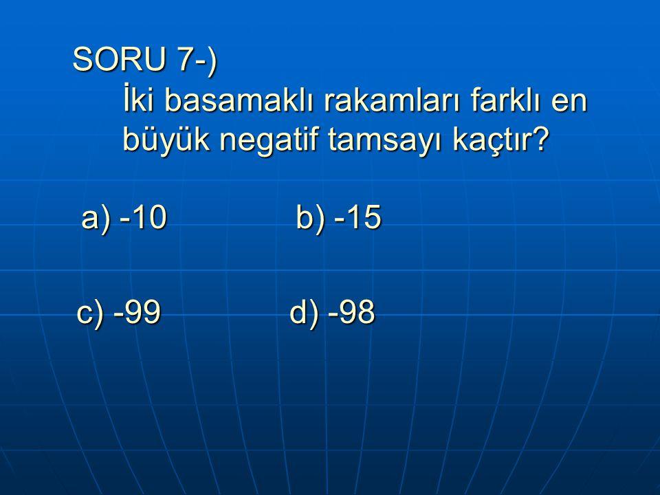SORU 7-) İki basamaklı rakamları farklı en büyük negatif tamsayı kaçtır? SORU 7-) İki basamaklı rakamları farklı en büyük negatif tamsayı kaçtır? a) -