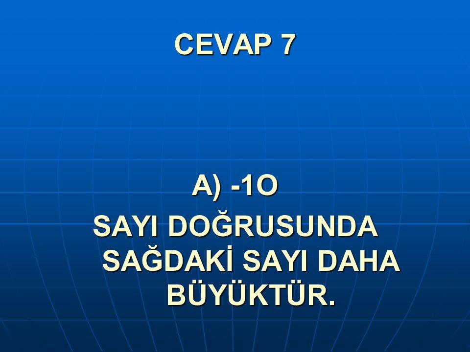 CEVAP 7 A) -1O SAYI DOĞRUSUNDA SAĞDAKİ SAYI DAHA BÜYÜKTÜR.