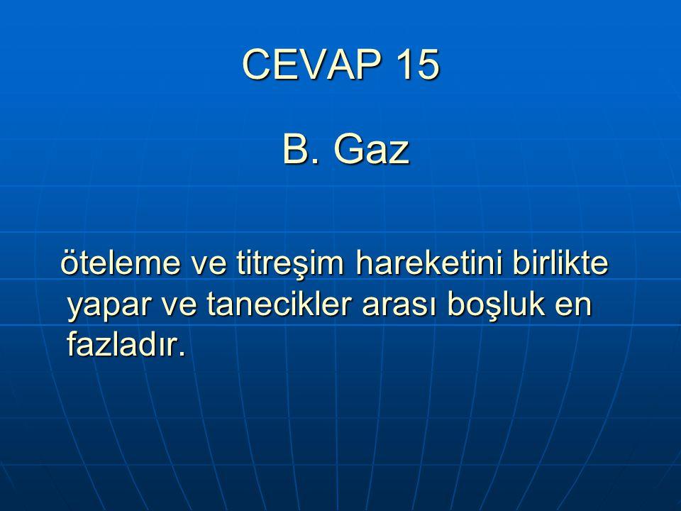 CEVAP 15 B. Gaz B. Gaz öteleme ve titreşim hareketini birlikte yapar ve tanecikler arası boşluk en fazladır. öteleme ve titreşim hareketini birlikte y