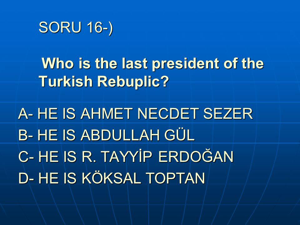 SORU 16-) Who is the last president of the Turkish Rebuplic? A- HE IS AHMET NECDET SEZER B- HE IS ABDULLAH GÜL C- HE IS R. TAYYİP ERDOĞAN D- HE IS KÖK