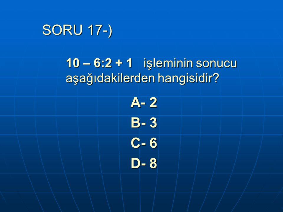 SORU 17-) 10 – 6:2 + 1 işleminin sonucu aşağıdakilerden hangisidir? A- 2 B- 3 C- 6 D- 8