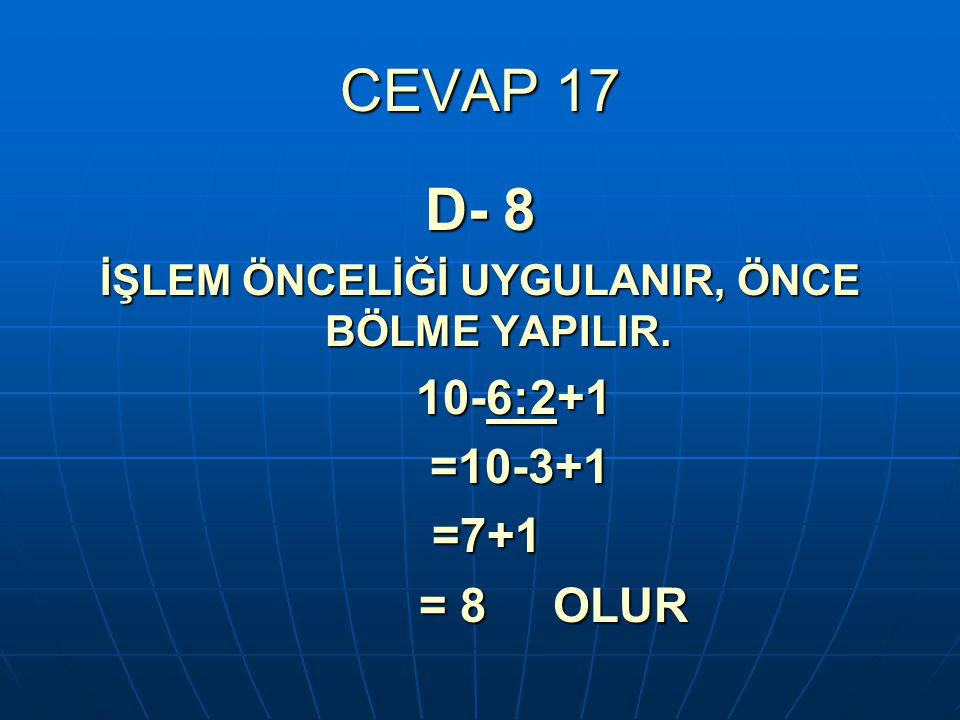 CEVAP 17 D- 8 İŞLEM ÖNCELİĞİ UYGULANIR, ÖNCE BÖLME YAPILIR. 10-6:2+1 10-6:2+1 =10-3+1 =10-3+1 =7+1 =7+1 = 8 OLUR = 8 OLUR