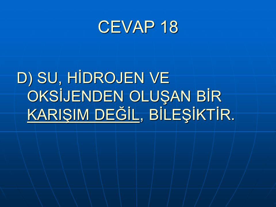 CEVAP 18 D) SU, HİDROJEN VE OKSİJENDEN OLUŞAN BİR KARIŞIM DEĞİL, BİLEŞİKTİR.