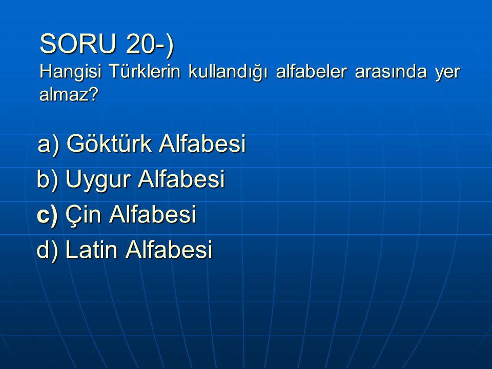 SORU 20-) Hangisi Türklerin kullandığı alfabeler arasında yer almaz? a) Göktürk Alfabesi a) Göktürk Alfabesi b) Uygur Alfabesi b) Uygur Alfabesi c) Çi