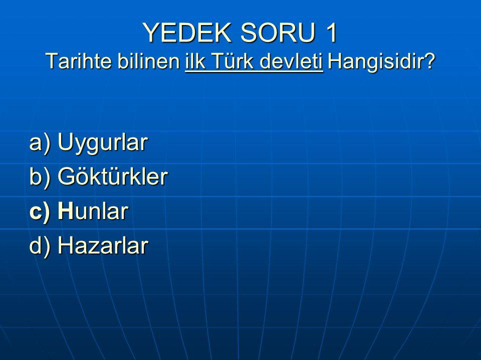 YEDEK SORU 1 Tarihte bilinen ilk Türk devleti Hangisidir? a) Uygurlar b) Göktürkler c) Hunlar d) Hazarlar