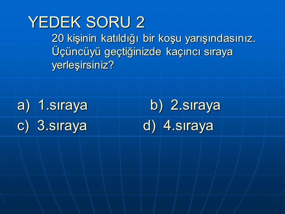 YEDEK SORU 2 20 kişinin katıldığı bir koşu yarışındasınız. Üçüncüyü geçtiğinizde kaçıncı sıraya yerleşirsiniz? a) 1.sıraya b) 2.sıraya c) 3.sıraya d)