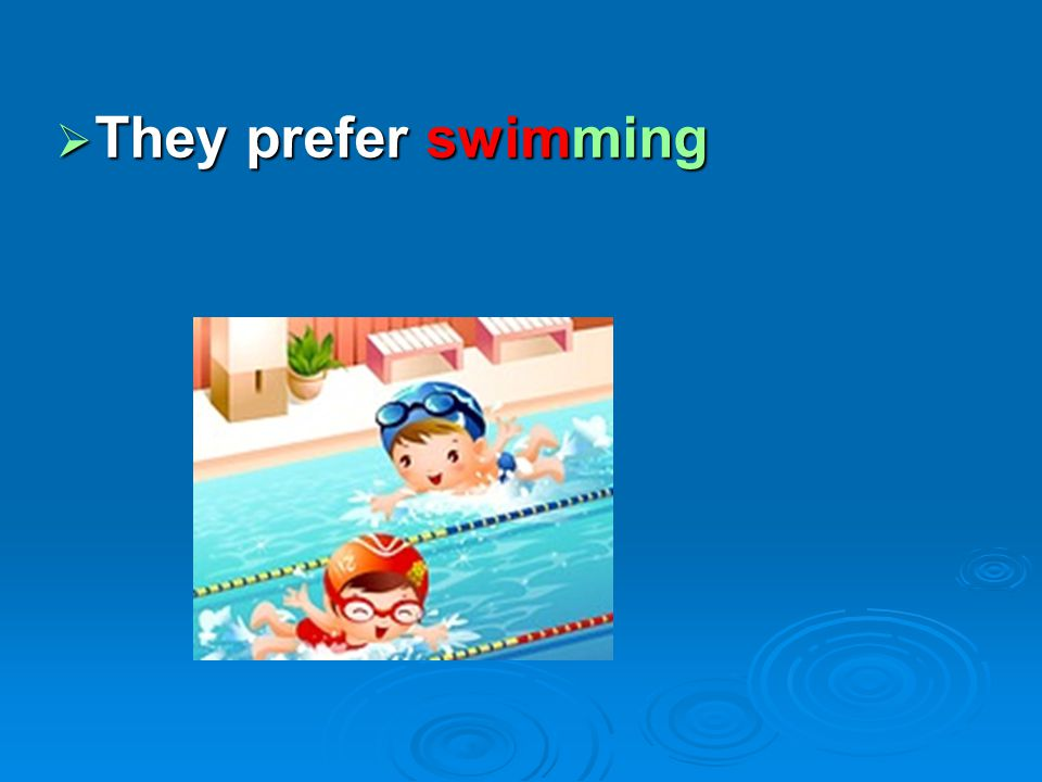  They prefer swimming