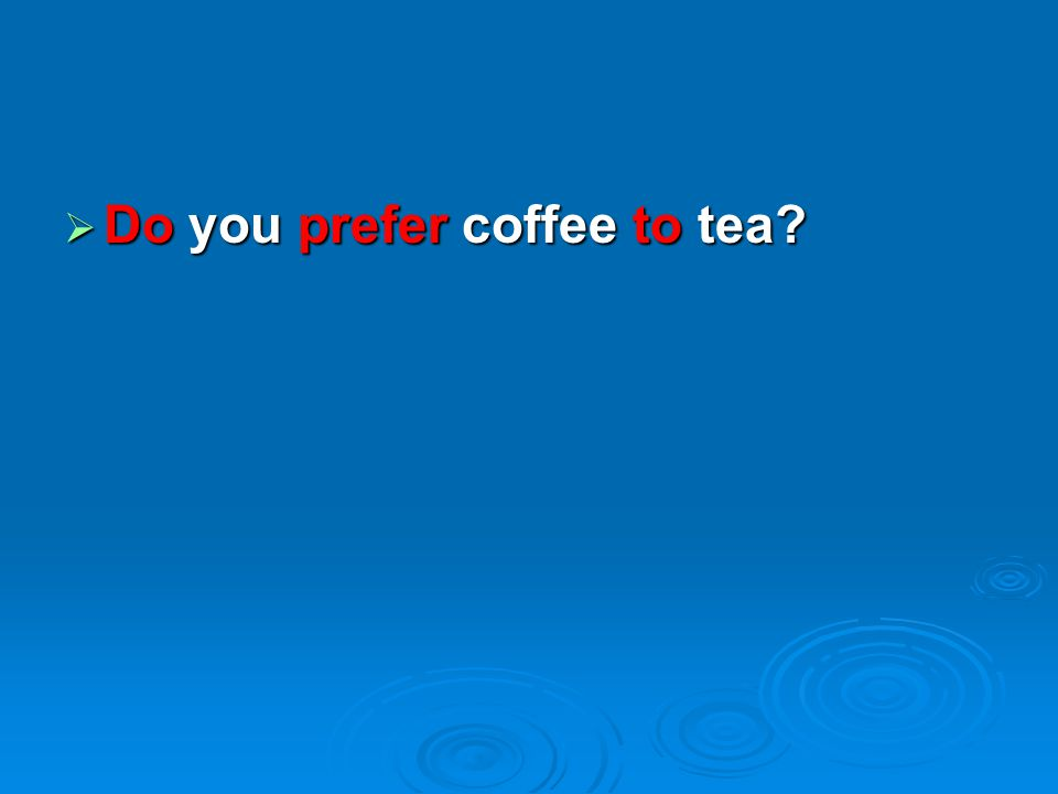  Do you prefer coffee to tea?