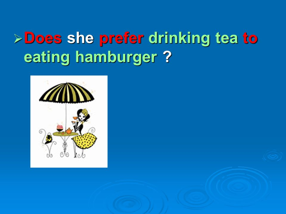  Does she prefer drinking tea to eating hamburger ?