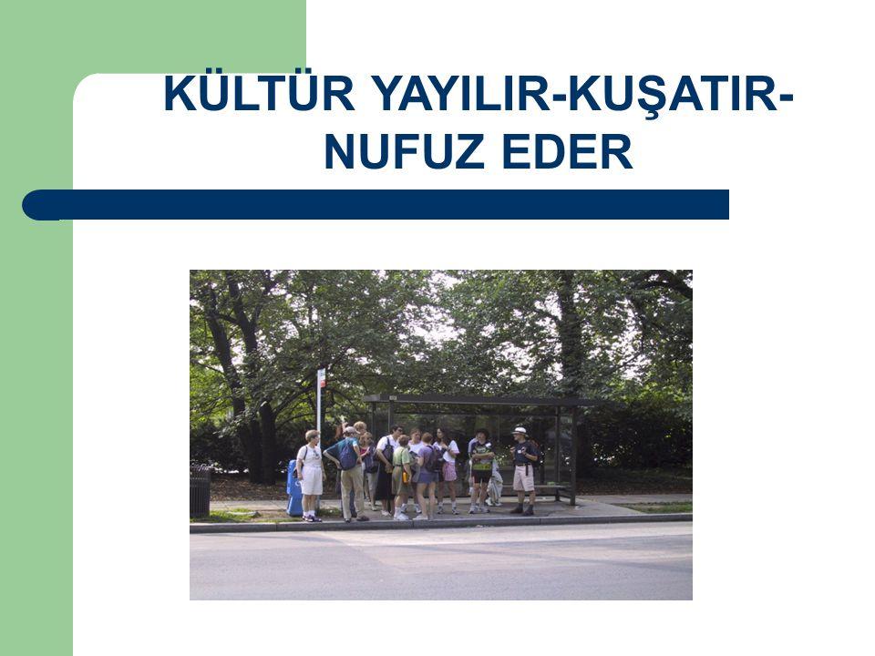 KÜLTÜR YAYILIR-KUŞATIR- NUFUZ EDER