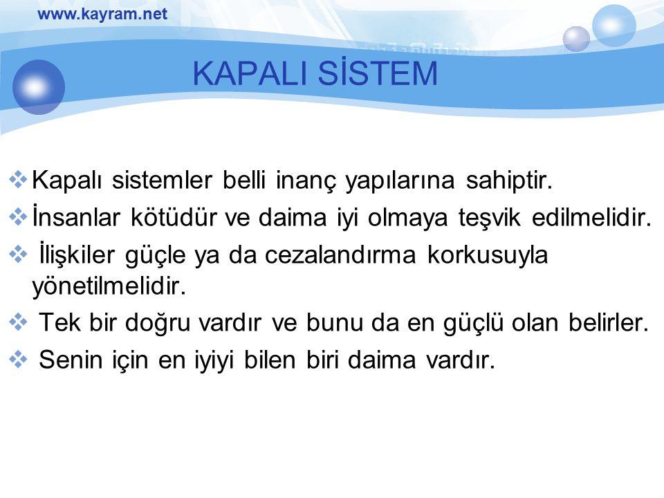 www.kayram.net KAPALI SİSTEM  Kapalı sistemler belli inanç yapılarına sahiptir.  İnsanlar kötüdür ve daima iyi olmaya teşvik edilmelidir.  İlişkile