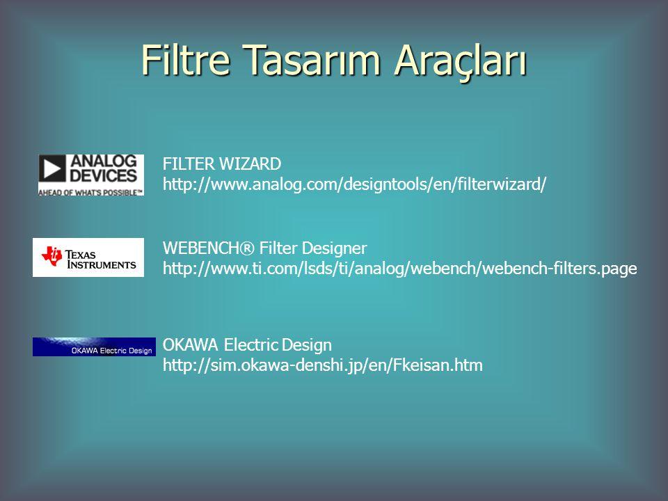 Filtre Tasarım Araçları FILTER WIZARD http://www.analog.com/designtools/en/filterwizard/ WEBENCH® Filter Designer http://www.ti.com/lsds/ti/analog/webench/webench-filters.page OKAWA Electric Design http://sim.okawa-denshi.jp/en/Fkeisan.htm