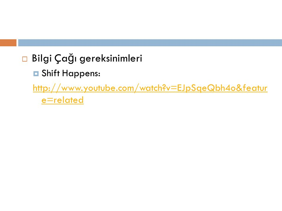  Bilgi Ça ğ ı gereksinimleri  Shift Happens: http://www.youtube.com/watch?v=EJpSqeQbh4o&featur e=related