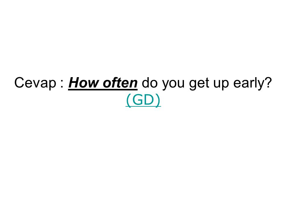 Cevap : How often do you get up early? (GD) (GD)