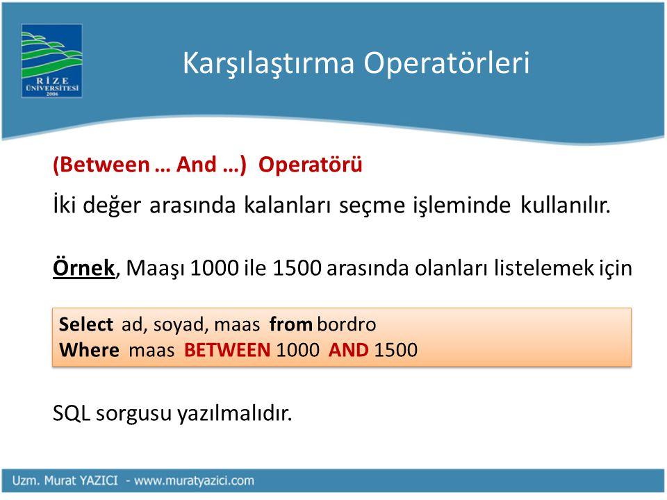 Karşılaştırma Operatörleri ( Between … And …) Operatörü İki değer arasında kalanları seçme işleminde kullanılır. Örnek, Maaşı 1000 ile 1500 arasında o