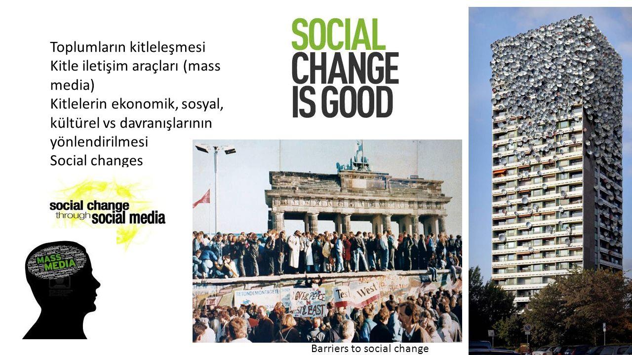Toplumların kitleleşmesi Kitle iletişim araçları (mass media) Kitlelerin ekonomik, sosyal, kültürel vs davranışlarının yönlendirilmesi Social changes Barriers to social change