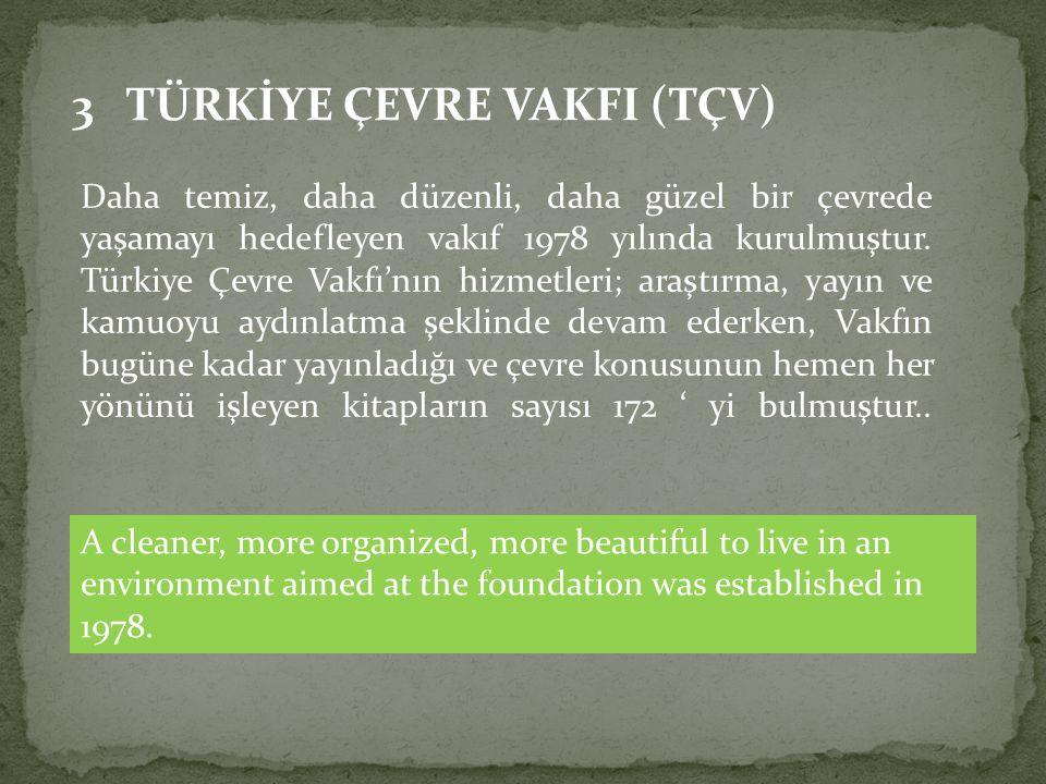 3 TÜRKİYE ÇEVRE VAKFI (TÇV) Daha temiz, daha düzenli, daha güzel bir çevrede yaşamayı hedefleyen vakıf 1978 yılında kurulmuştur. Türkiye Çevre Vakfı'n