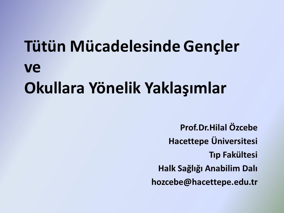 Tütün Mücadelesinde Gençler ve Okullara Yönelik Yaklaşımlar Prof.Dr.Hilal Özcebe Hacettepe Üniversitesi Tıp Fakültesi Halk Sağlığı Anabilim Dalı hozce