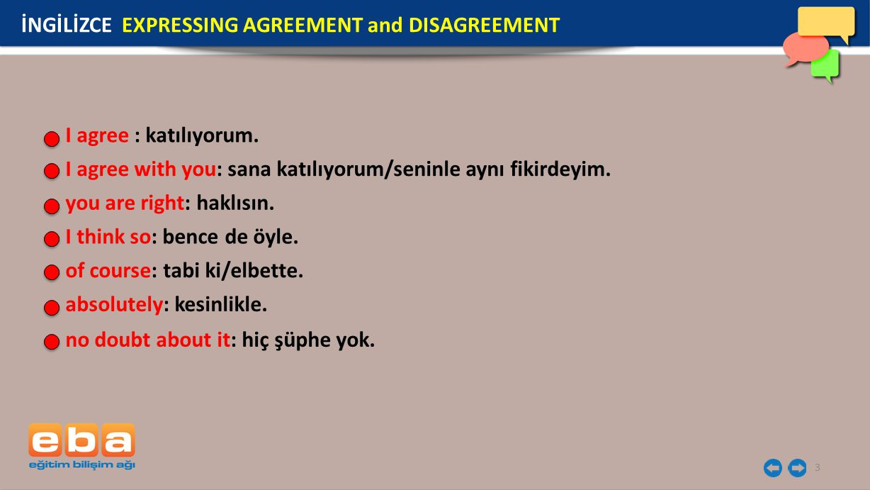 3 I agree : katılıyorum. I agree with you: sana katılıyorum/seninle aynı fikirdeyim. you are right: haklısın. I think so: bence de öyle. of course: ta