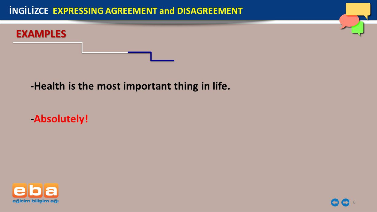 6 -Health is the most important thing in life. -Absolutely! EXAMPLES İNGİLİZCE EXPRESSING AGREEMENT and DISAGREEMENT