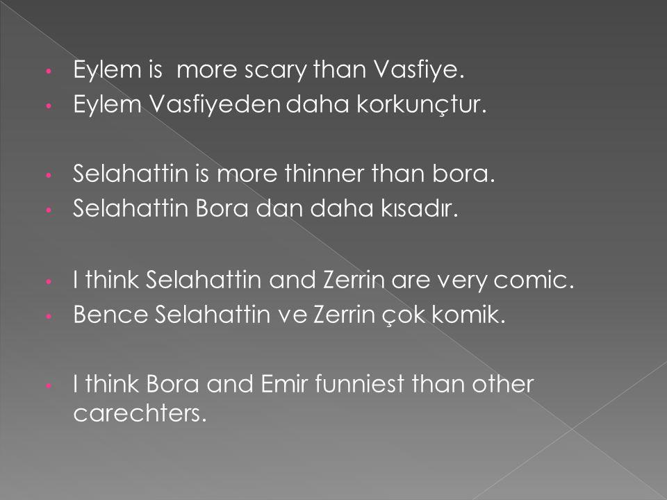 Eylem is more scary than Vasfiye. Eylem Vasfiyeden daha korkunçtur. Selahattin is more thinner than bora. Selahattin Bora dan daha kısadır. I think Se