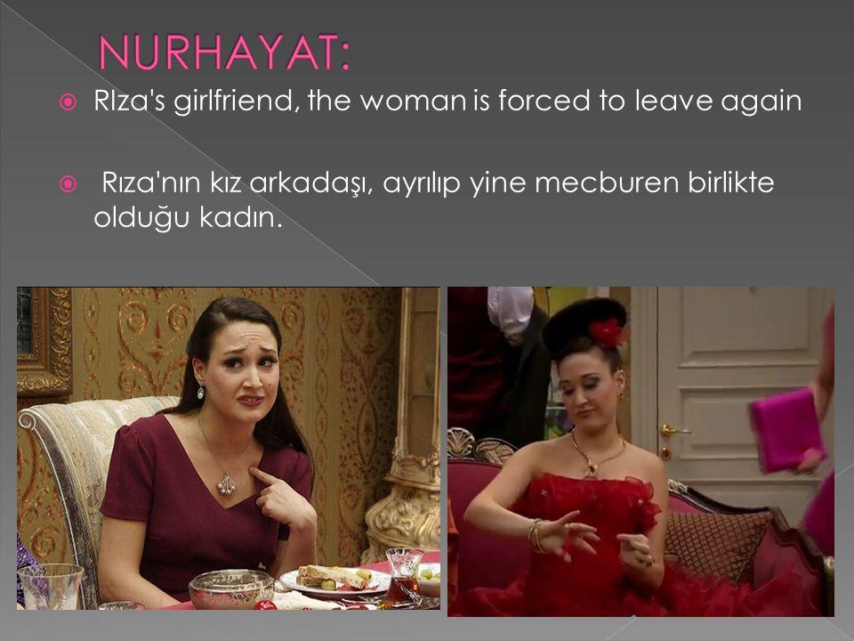  RIza's girlfriend, the woman is forced to leave again  Rıza'nın kız arkadaşı, ayrılıp yine mecburen birlikte olduğu kadın.