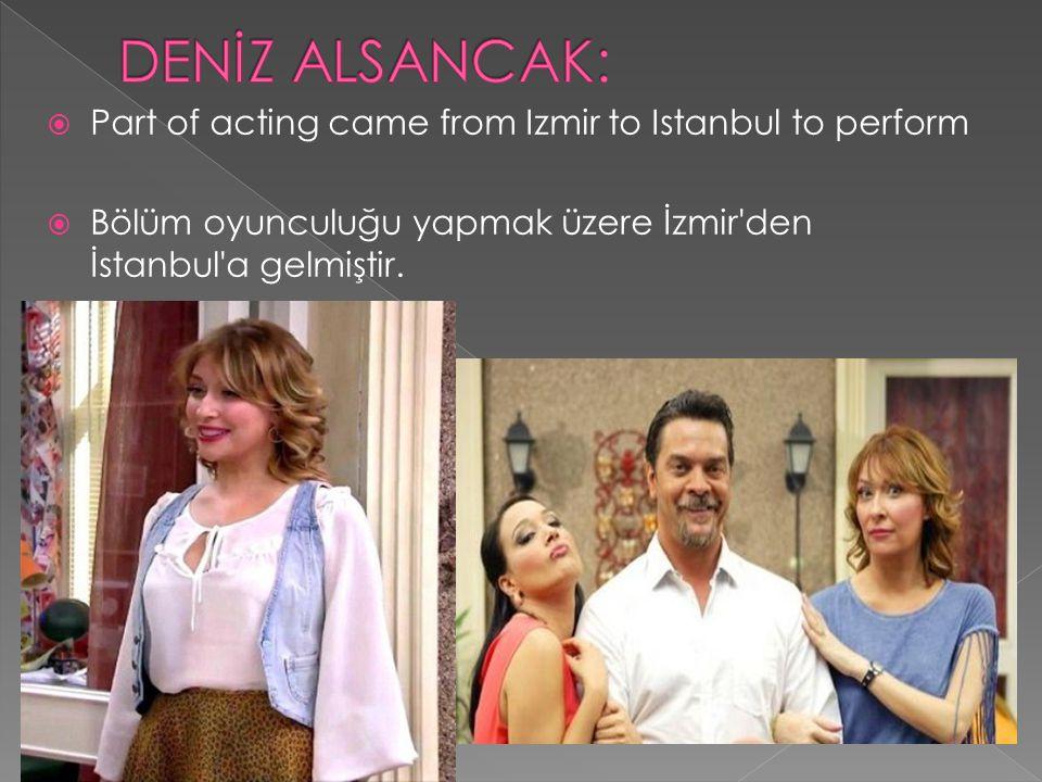  Part of acting came from Izmir to Istanbul to perform  Bölüm oyunculuğu yapmak üzere İzmir'den İstanbul'a gelmiştir.