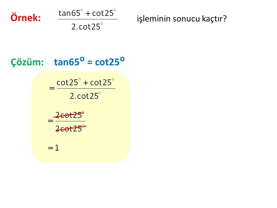 Örnek: işleminin sonucu kaçtır? Çözüm:tan65 o = cot25 o