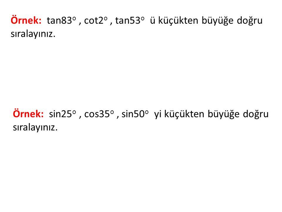 Örnek: tan83 o, cot2 o, tan53 o ü küçükten büyüğe doğru sıralayınız. Örnek: sin25 o, cos35 o, sin50 o yi küçükten büyüğe doğru sıralayınız.