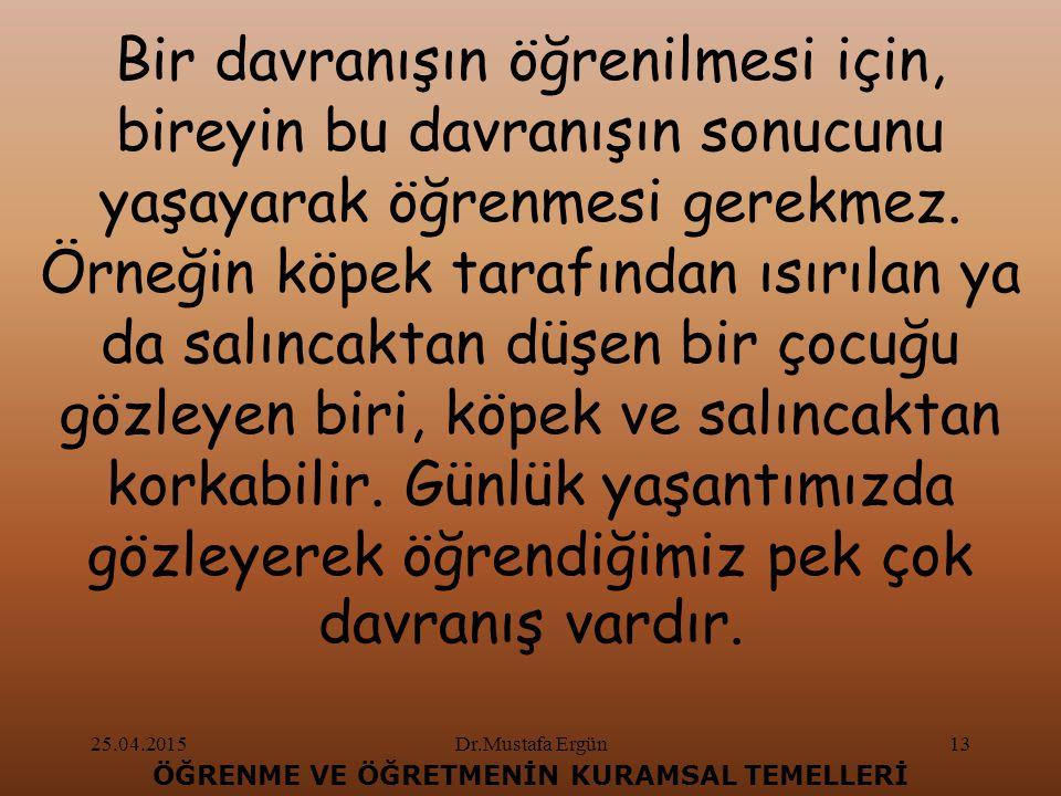 25.04.2015Dr.Mustafa Ergün13 ÖĞRENME VE ÖĞRETMENİN KURAMSAL TEMELLERİ Bir davranışın öğrenilmesi için, bireyin bu davranışın sonucunu yaşayarak öğrenmesi gerekmez.
