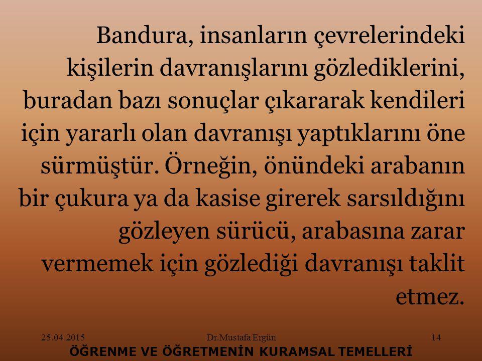 25.04.2015Dr.Mustafa Ergün14 ÖĞRENME VE ÖĞRETMENİN KURAMSAL TEMELLERİ Bandura, insanların çevrelerindeki kişilerin davranışlarını gözlediklerini, buradan bazı sonuçlar çıkararak kendileri için yararlı olan davranışı yaptıklarını öne sürmüştür.