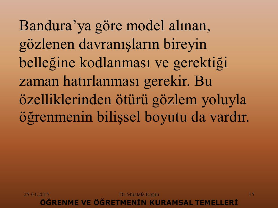 25.04.2015Dr.Mustafa Ergün15 ÖĞRENME VE ÖĞRETMENİN KURAMSAL TEMELLERİ Bandura'ya göre model alınan, gözlenen davranışların bireyin belleğine kodlanması ve gerektiği zaman hatırlanması gerekir.