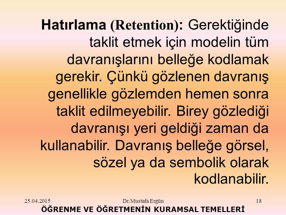 25.04.2015Dr.Mustafa Ergün18 ÖĞRENME VE ÖĞRETMENİN KURAMSAL TEMELLERİ Hatırlama (Retention) : Gerektiğinde taklit etmek için modelin tüm davranışlarını belleğe kodlamak gerekir.
