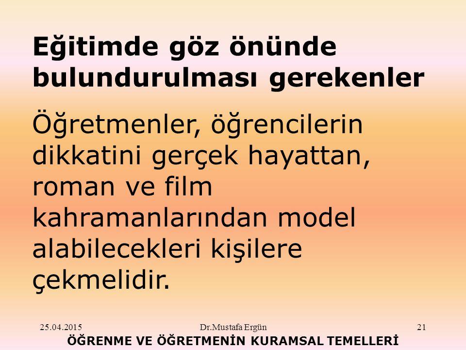 25.04.2015Dr.Mustafa Ergün21 ÖĞRENME VE ÖĞRETMENİN KURAMSAL TEMELLERİ Eğitimde göz önünde bulundurulması gerekenler Öğretmenler, öğrencilerin dikkatini gerçek hayattan, roman ve film kahramanlarından model alabilecekleri kişilere çekmelidir.