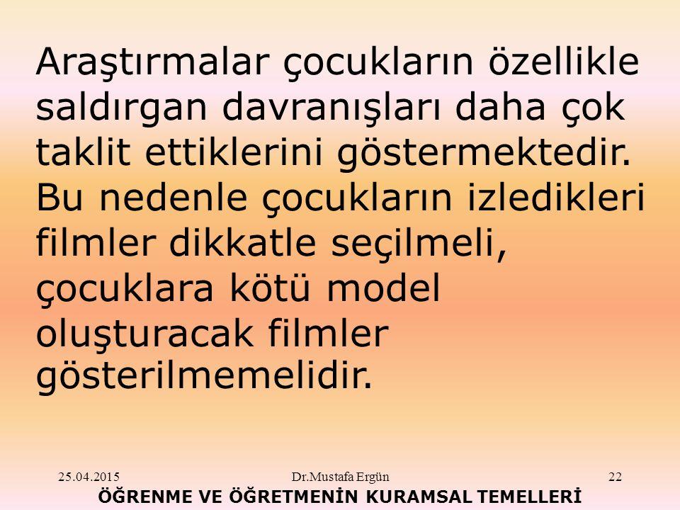 25.04.2015Dr.Mustafa Ergün22 ÖĞRENME VE ÖĞRETMENİN KURAMSAL TEMELLERİ Araştırmalar çocukların özellikle saldırgan davranışları daha çok taklit ettiklerini göstermektedir.