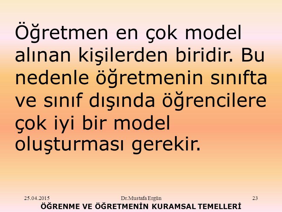 25.04.2015Dr.Mustafa Ergün23 ÖĞRENME VE ÖĞRETMENİN KURAMSAL TEMELLERİ Öğretmen en çok model alınan kişilerden biridir.