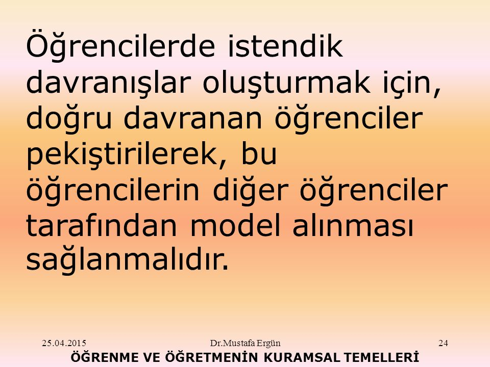 25.04.2015Dr.Mustafa Ergün24 ÖĞRENME VE ÖĞRETMENİN KURAMSAL TEMELLERİ Öğrencilerde istendik davranışlar oluşturmak için, doğru davranan öğrenciler pekiştirilerek, bu öğrencilerin diğer öğrenciler tarafından model alınması sağlanmalıdır.