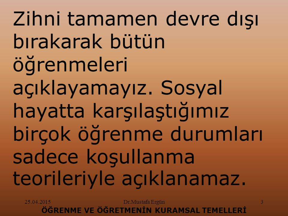 25.04.2015Dr.Mustafa Ergün4 ÖĞRENME VE ÖĞRETMENİN KURAMSAL TEMELLERİ Sosyal hayatta öğrenilenlerin çoğu klasik koşullanma teorileriyle açıklanamaz.