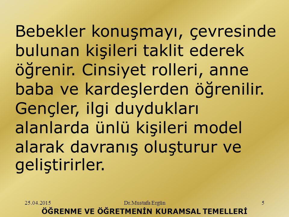 25.04.2015Dr.Mustafa Ergün6 ÖĞRENME VE ÖĞRETMENİN KURAMSAL TEMELLERİ İnsanların, birçok karmaşık davranışı, uzun pekiştirmeler olmadan sadece gözleyerek öğrendikleri görülmektedir.