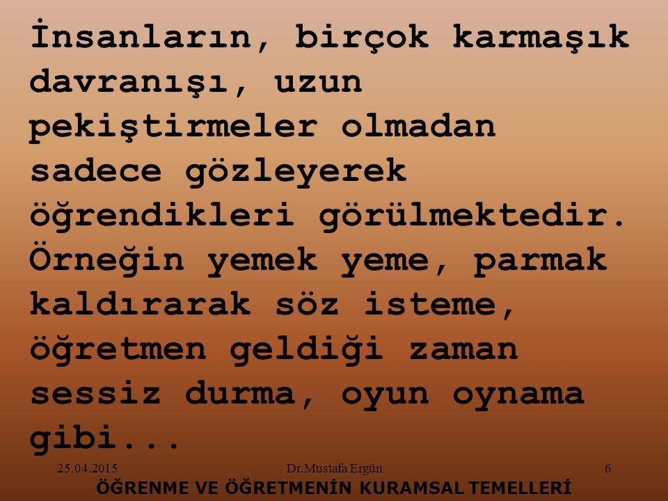 25.04.2015Dr.Mustafa Ergün7 ÖĞRENME VE ÖĞRETMENİN KURAMSAL TEMELLERİ Bu tür öğrenmeleri açıklayan en önemli kuramlardan biri, gözlem yoluyla öğrenme kuramıdır.