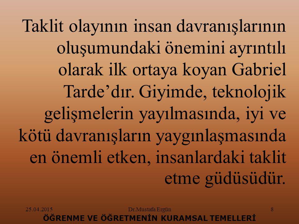25.04.2015Dr.Mustafa Ergün8 ÖĞRENME VE ÖĞRETMENİN KURAMSAL TEMELLERİ Taklit olayının insan davranışlarının oluşumundaki önemini ayrıntılı olarak ilk ortaya koyan Gabriel Tarde'dır.