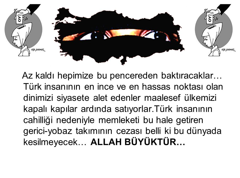 Az kaldı hepimize bu pencereden baktıracaklar… Türk insanının en ince ve en hassas noktası olan dinimizi siyasete alet edenler maalesef ülkemizi kapal