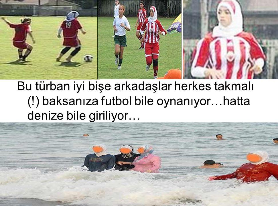 Bu türban iyi bişe arkadaşlar herkes takmalı (!) baksanıza futbol bile oynanıyor…hatta denize bile giriliyor…