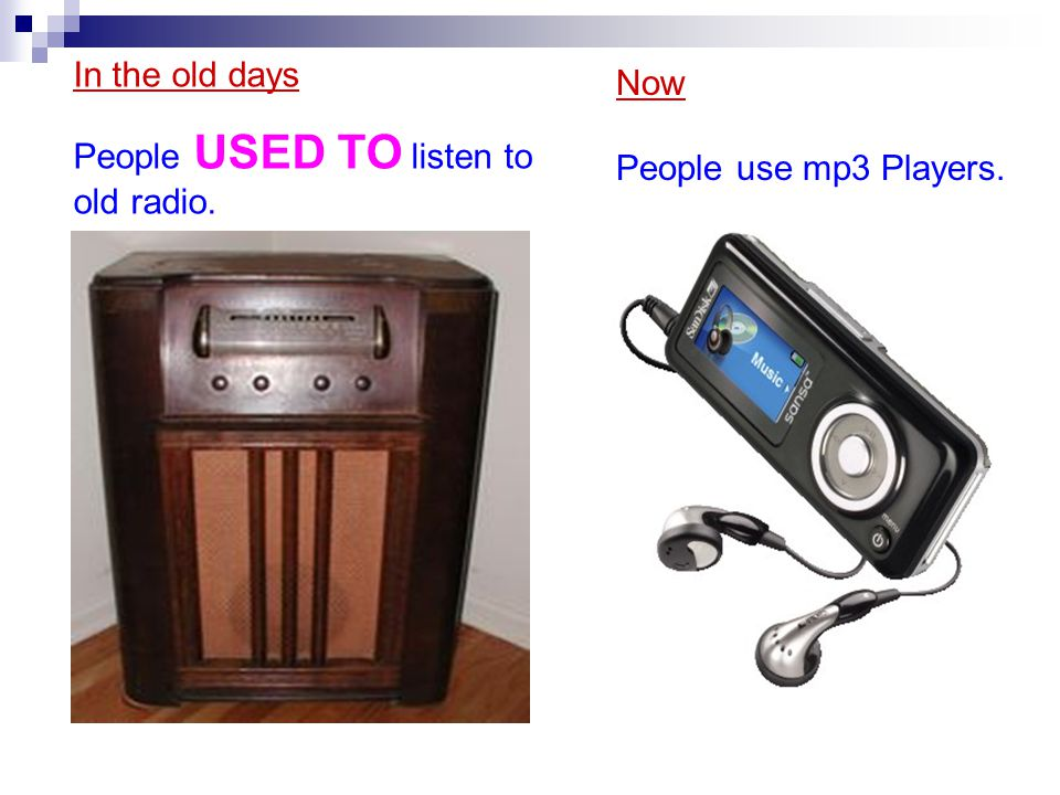 In the old days People USED TO listen to old radio. Now People use mp3 Players.