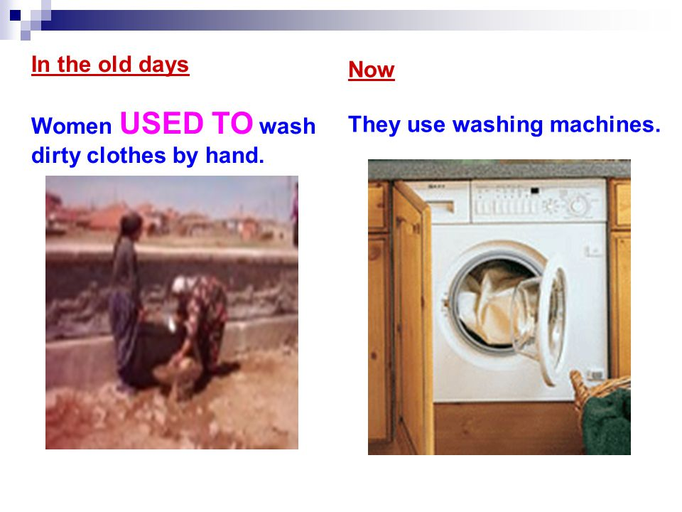 In the old days Women USED TO wash dirty clothes by hand. Now They use washing machines.