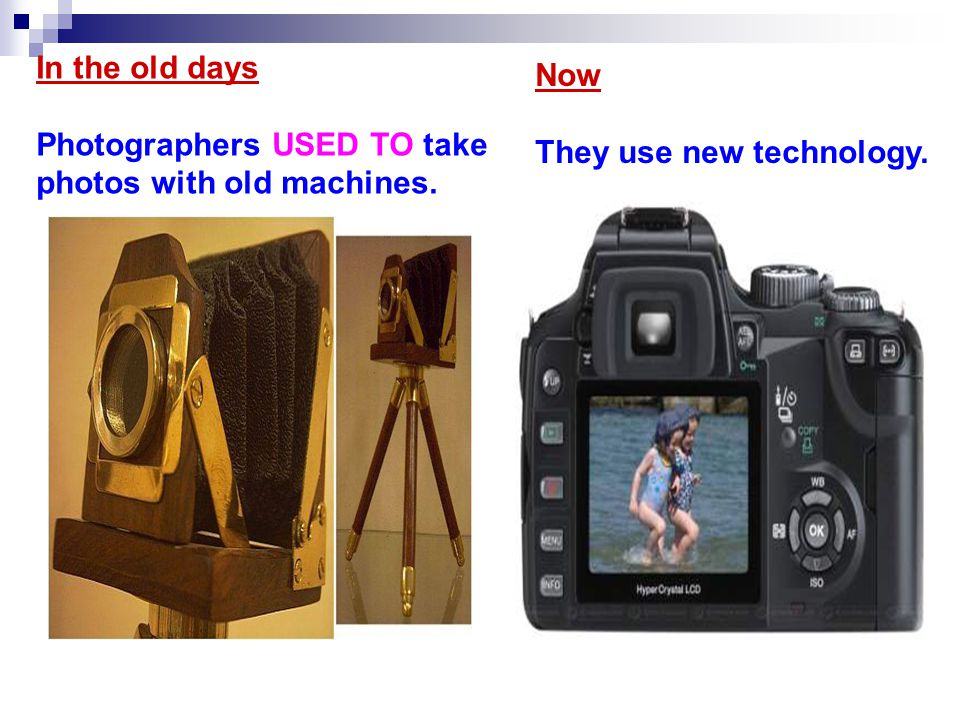 In the old days Photographers USED TO take photos with old machines. Now They use new technology.