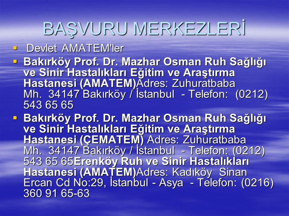 BAŞVURU MERKEZLERİ  Devlet AMATEM'ler  Bakırköy Prof. Dr. Mazhar Osman Ruh Sağlığı ve Sinir Hastalıkları Eğitim ve Araştırma Hastanesi (AMATEM)Adres