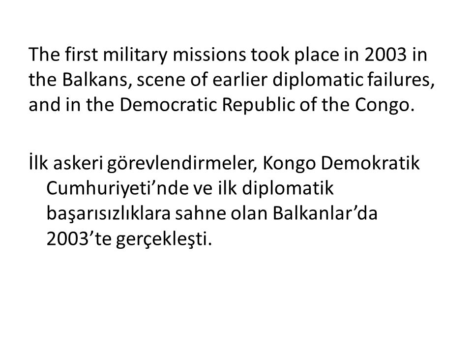 The first military missions took place in 2003 in the Balkans, scene of earlier diplomatic failures, and in the Democratic Republic of the Congo. İlk