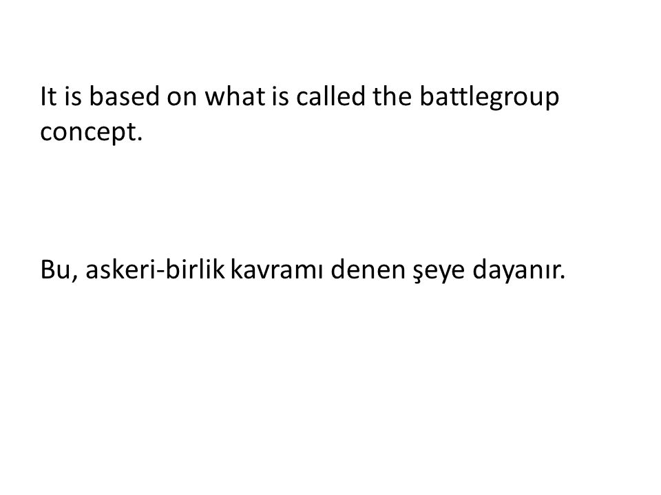 It is based on what is called the battlegroup concept. Bu, askeri-birlik kavramı denen şeye dayanır.